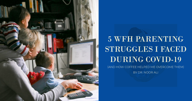 5 WFH Parenting Struggles I Faced During COVID-19 (& How Coffee Helped Me Overcome Them)